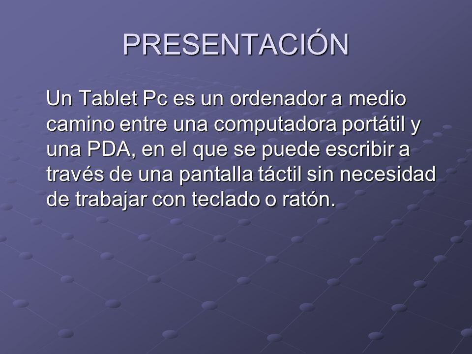 PRESENTACIÓN Un Tablet Pc es un ordenador a medio camino entre una computadora portátil y una PDA, en el que se puede escribir a través de una pantall