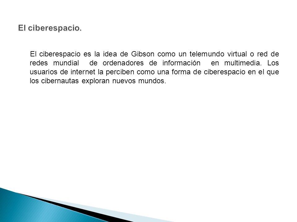 El ciberespacio es la idea de Gibson como un telemundo virtual o red de redes mundial de ordenadores de información en multimedia.