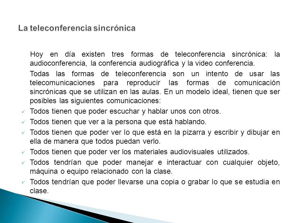 Hoy en día existen tres formas de teleconferencia sincrónica: la audioconferencia, la conferencia audiográfica y la video conferencia.