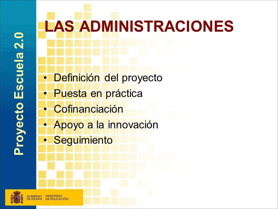 LAS ADMINISTRACIONES Definición del proyecto Puesta en práctica Cofinanciación Apoyo a la innovación Seguimiento Proyecto Escuela 2.0