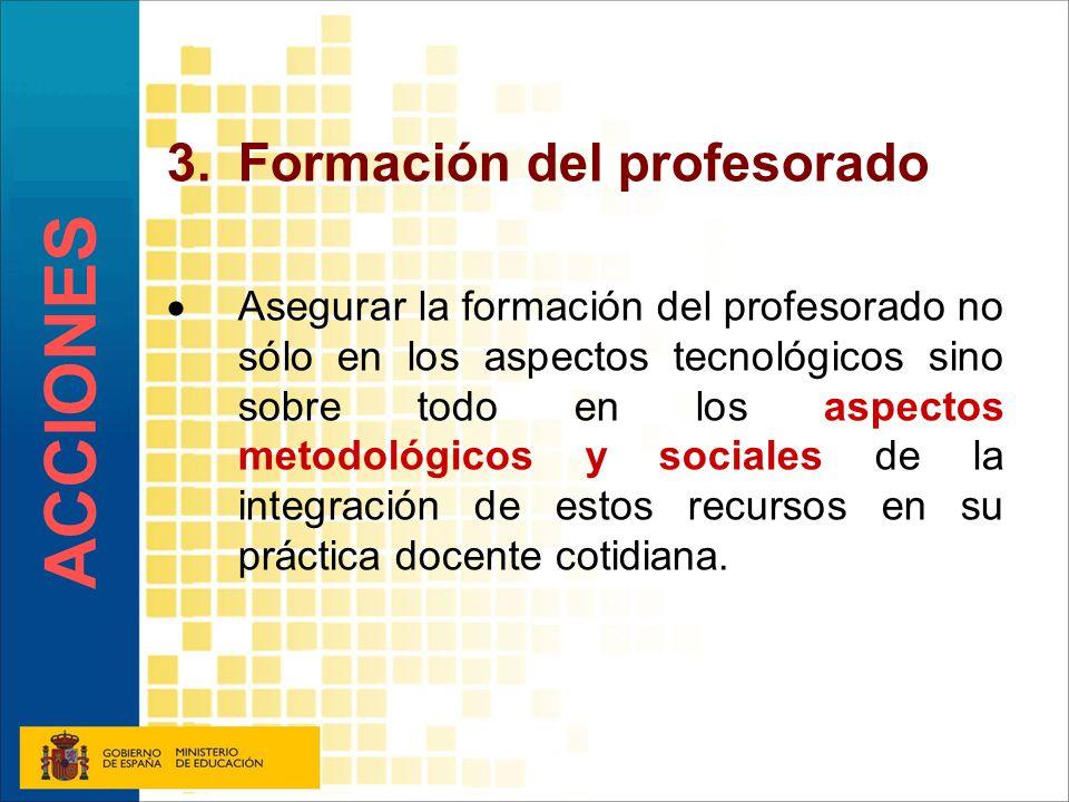 3.Formación del profesorado Asegurar la formación del profesorado no sólo en los aspectos tecnológicos sino sobre todo en los aspectos metodológicos y