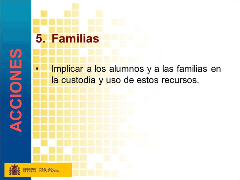 5.Familias Implicar a los alumnos y a las familias en la custodia y uso de estos recursos. ACCIONES