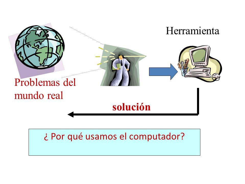 ¿ Por qué usamos el computador? Problemas del mundo real Herramienta solución