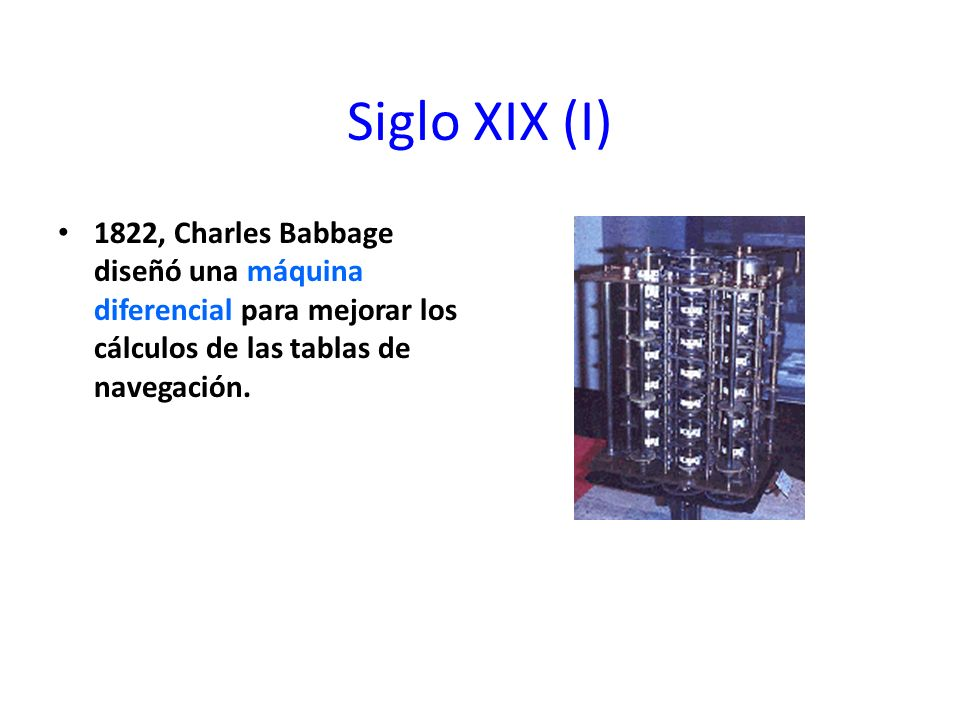 Siglo XIX (I) 1822, Charles Babbage diseñó una máquina diferencial para mejorar los cálculos de las tablas de navegación.