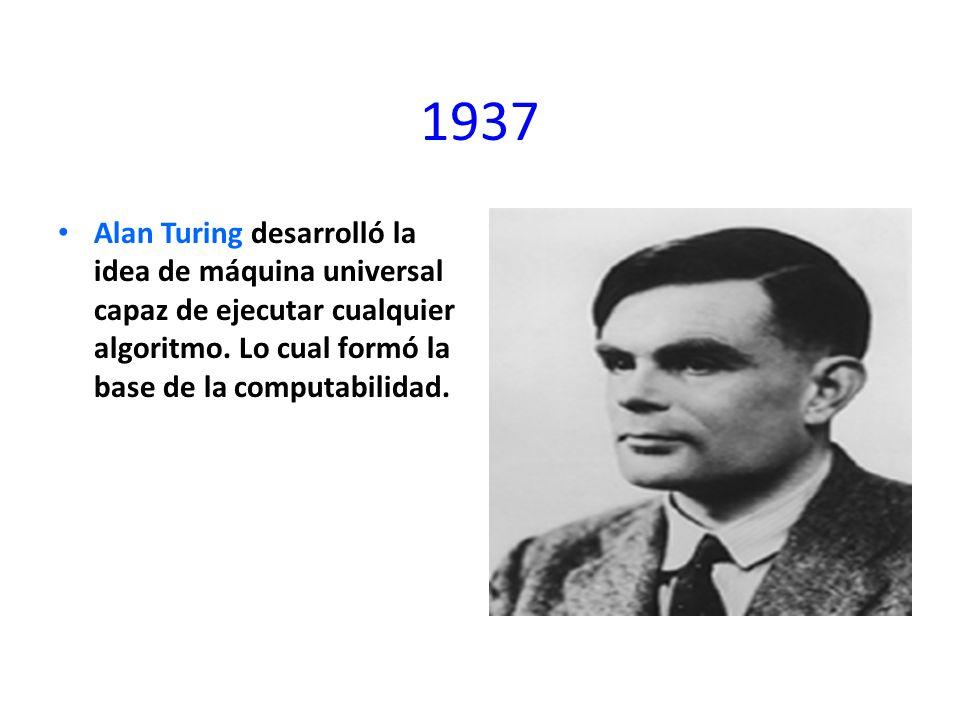 1937 Alan Turing desarrolló la idea de máquina universal capaz de ejecutar cualquier algoritmo. Lo cual formó la base de la computabilidad.