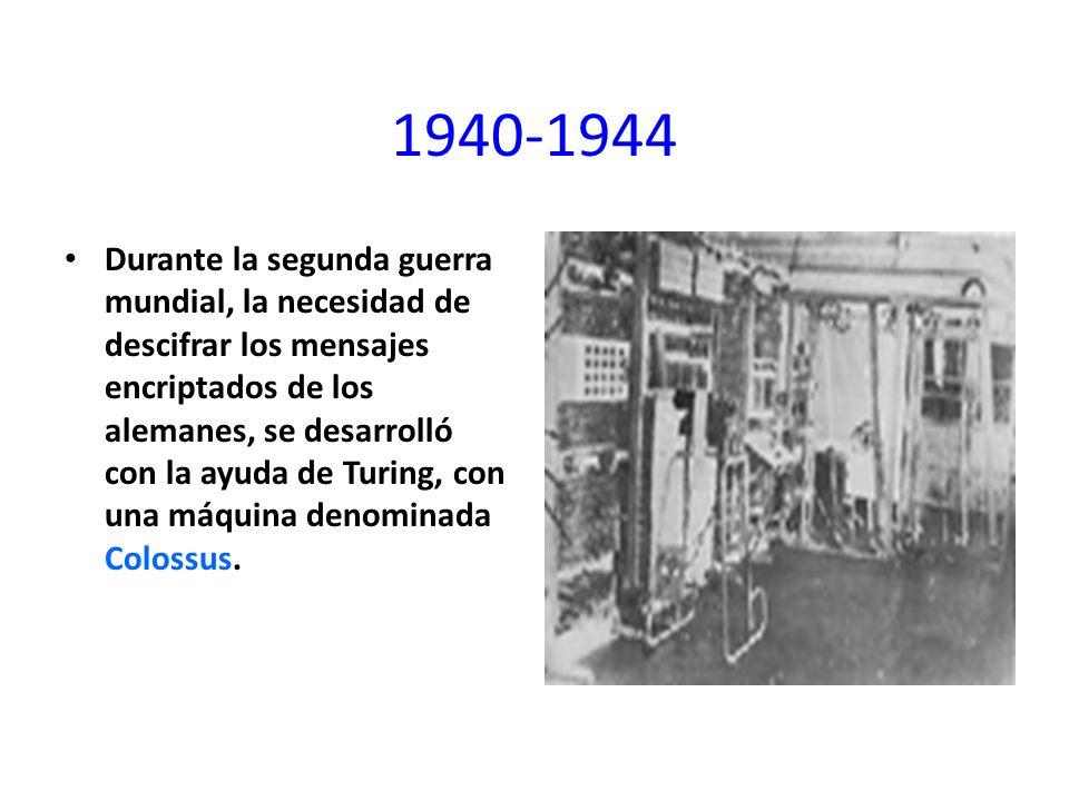 1940-1944 Durante la segunda guerra mundial, la necesidad de descifrar los mensajes encriptados de los alemanes, se desarrolló con la ayuda de Turing,