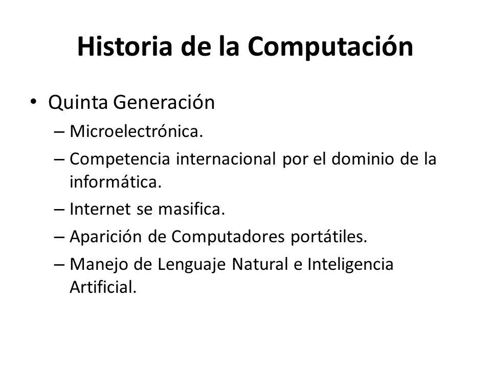 Historia de la Computación Quinta Generación – Microelectrónica. – Competencia internacional por el dominio de la informática. – Internet se masifica.