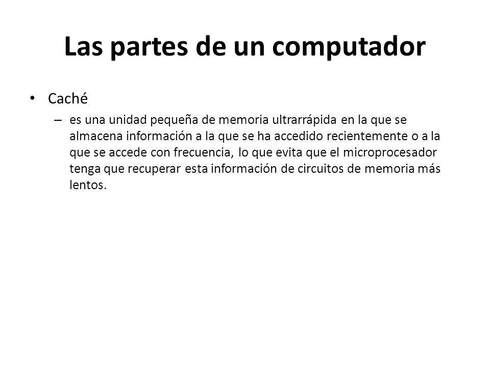 Las partes de un computador Caché – es una unidad pequeña de memoria ultrarrápida en la que se almacena información a la que se ha accedido recienteme