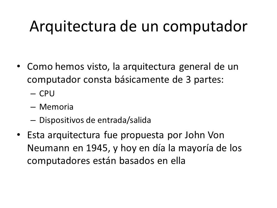 Arquitectura de un computador Como hemos visto, la arquitectura general de un computador consta básicamente de 3 partes: – CPU – Memoria – Dispositivo
