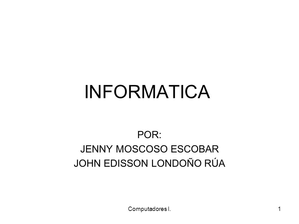 Computadores I.1 INFORMATICA POR: JENNY MOSCOSO ESCOBAR JOHN EDISSON LONDOÑO RÚA