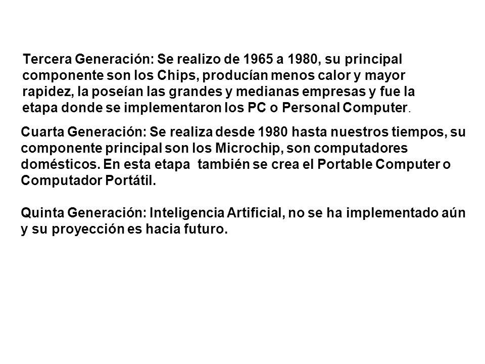 Tercera Generación: Se realizo de 1965 a 1980, su principal componente son los Chips, producían menos calor y mayor rapidez, la poseían las grandes y
