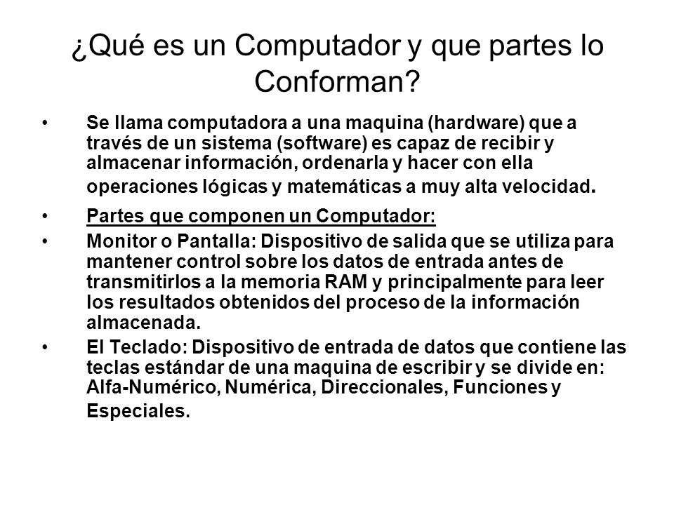 ¿Qué es un Computador y que partes lo Conforman? Se llama computadora a una maquina (hardware) que a través de un sistema (software) es capaz de recib