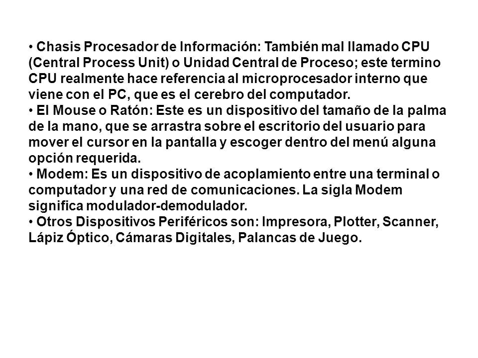 Chasis Procesador de Información: También mal llamado CPU (Central Process Unit) o Unidad Central de Proceso; este termino CPU realmente hace referenc