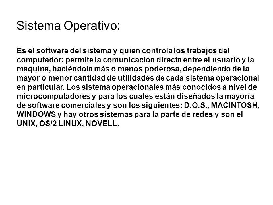 Sistema Operativo: Es el software del sistema y quien controla los trabajos del computador; permite la comunicación directa entre el usuario y la maqu