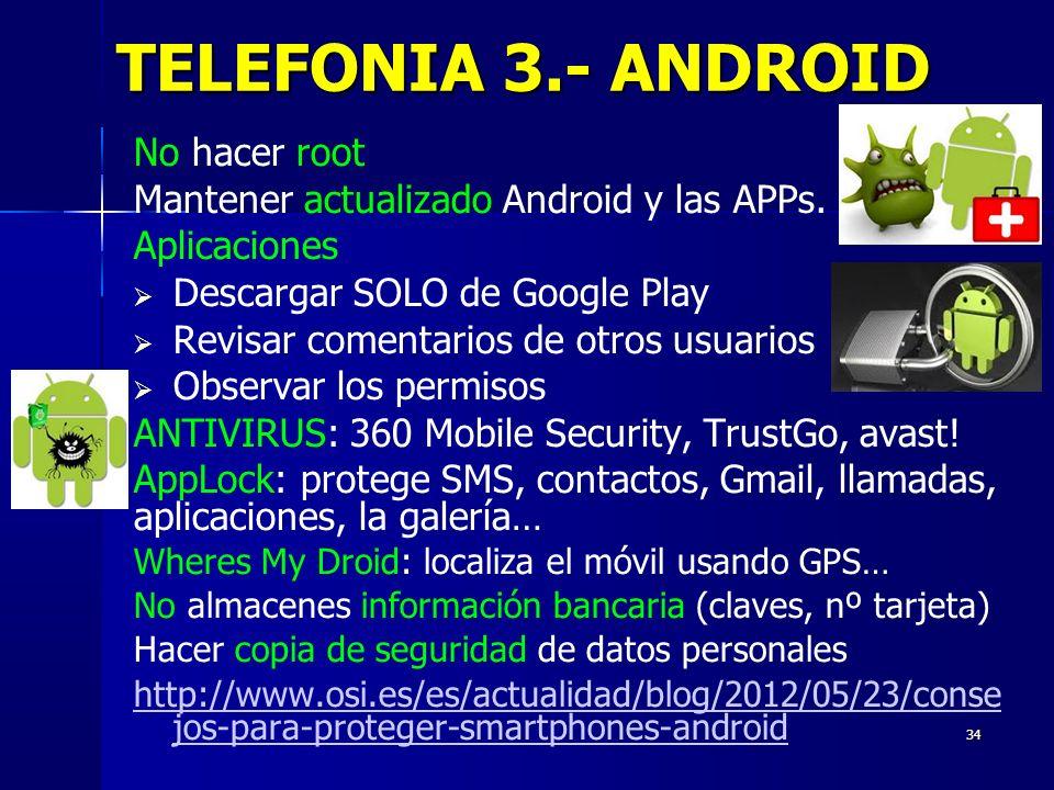 34 TELEFONIA 3.- ANDROID No hacer root Mantener actualizado Android y las APPs. Aplicaciones Descargar SOLO de Google Play Revisar comentarios de otro