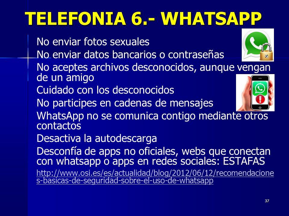 37 TELEFONIA 6.- WHATSAPP No enviar fotos sexuales No enviar datos bancarios o contraseñas No aceptes archivos desconocidos, aunque vengan de un amigo