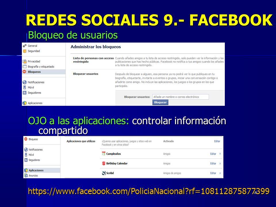 46 REDES SOCIALES 9.- FACEBOOK Bloqueo de usuarios OJO a las aplicaciones: controlar información compartido https://www.facebook.com/PoliciaNacional?r