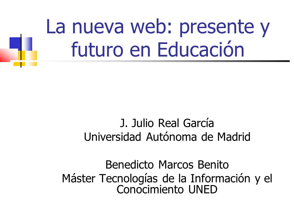 La nueva web: presente y futuro en Educación J. Julio Real García Universidad Autónoma de Madrid Benedicto Marcos Benito Máster Tecnologías de la Info