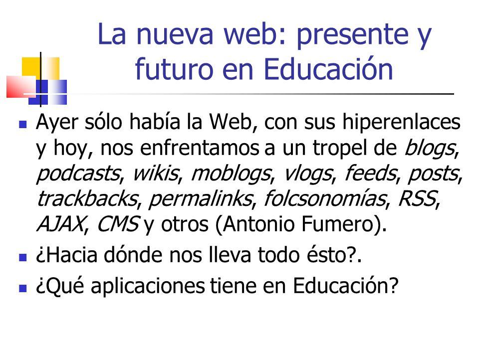La nueva web: presente y futuro en Educación Ayer sólo había la Web, con sus hiperenlaces y hoy, nos enfrentamos a un tropel de blogs, podcasts, wikis, moblogs, vlogs, feeds, posts, trackbacks, permalinks, folcsonomías, RSS, AJAX, CMS y otros (Antonio Fumero).