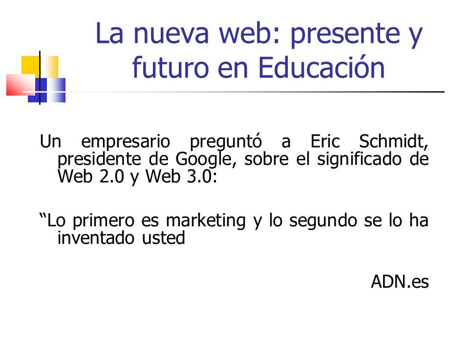 La nueva web: presente y futuro en Educación Un empresario preguntó a Eric Schmidt, presidente de Google, sobre el significado de Web 2.0 y Web 3.0: L