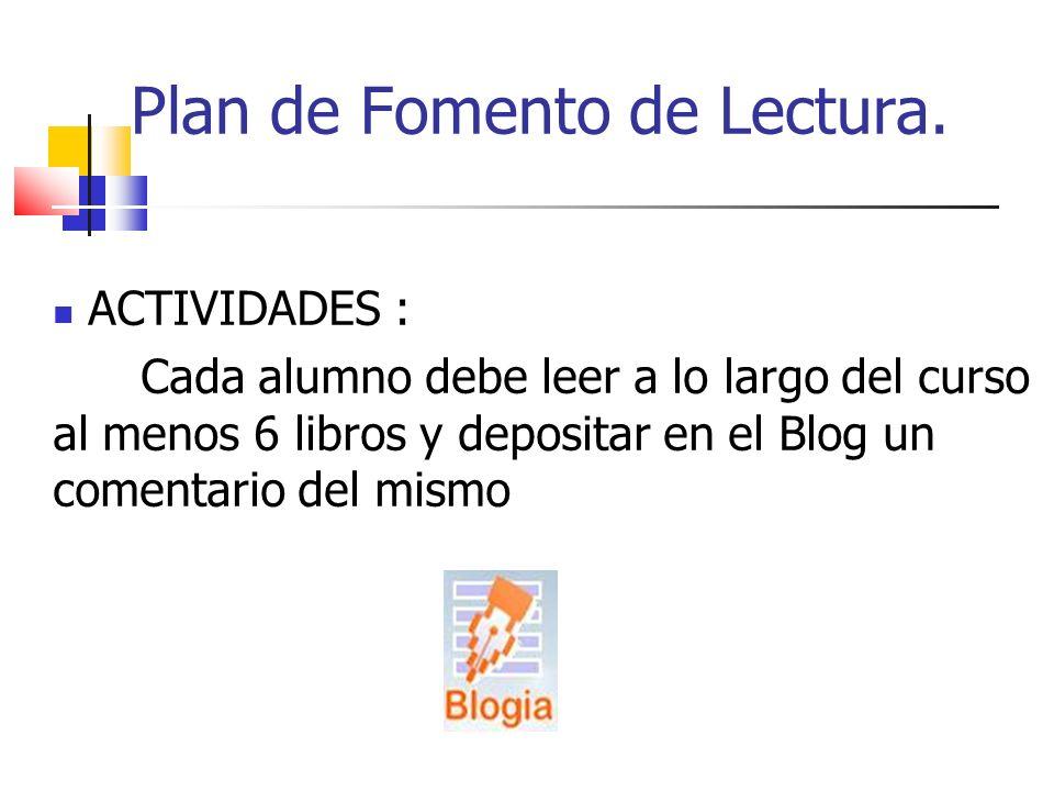 Plan de Fomento de Lectura. ACTIVIDADES : Cada alumno debe leer a lo largo del curso al menos 6 libros y depositar en el Blog un comentario del mismo