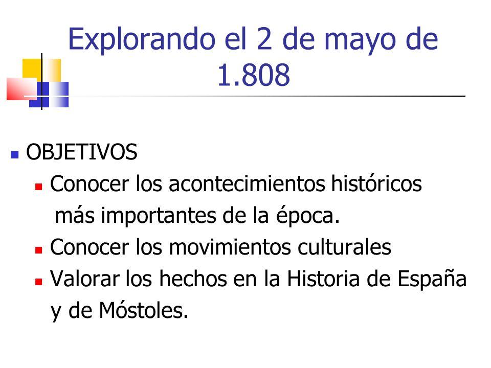 Explorando el 2 de mayo de 1.808 OBJETIVOS Conocer los acontecimientos históricos más importantes de la época. Conocer los movimientos culturales Valo