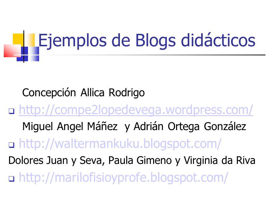 Ejemplos de Blogs didácticos Concepción Allica Rodrigo http://compe2lopedevega.wordpress.com/ Miguel Angel Máñez y Adrián Ortega González http://waltermankuku.blogspot.com/ Dolores Juan y Seva, Paula Gimeno y Virginia da Riva http://marilofisioyprofe.blogspot.com/