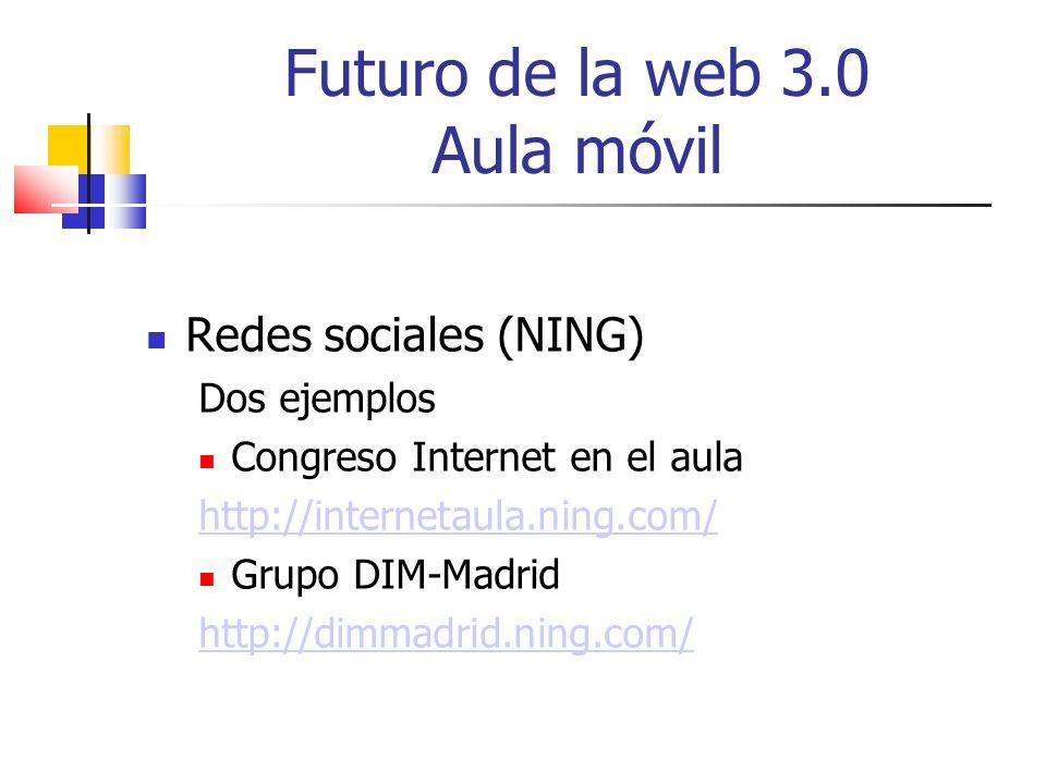Futuro de la web 3.0 Aula móvil Redes sociales (NING) Dos ejemplos Congreso Internet en el aula http://internetaula.ning.com/ Grupo DIM-Madrid http://