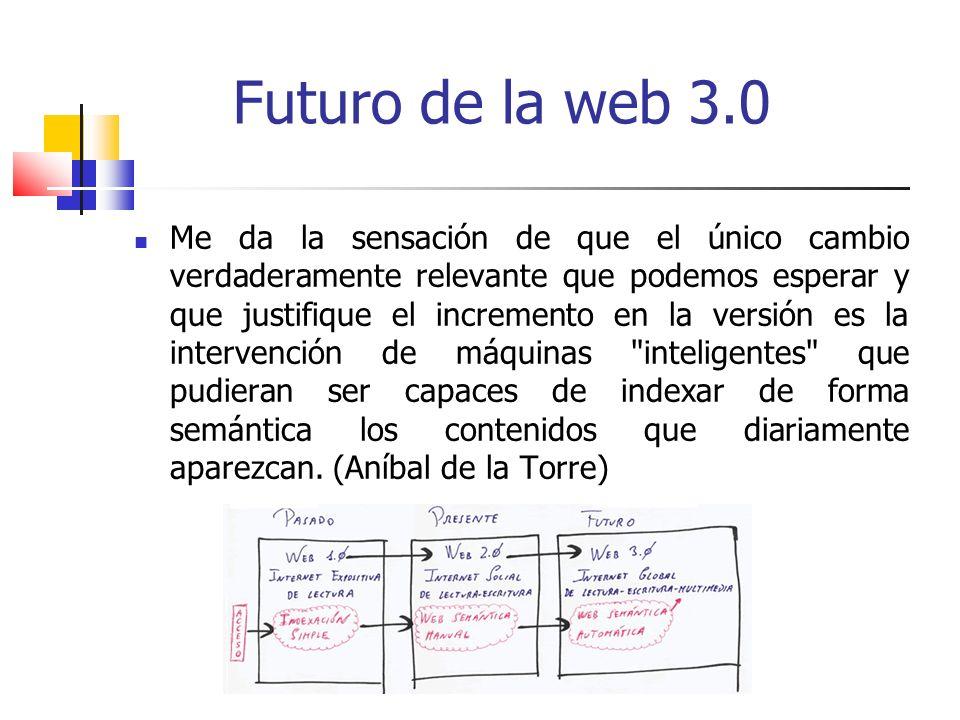 Futuro de la web 3.0 Me da la sensación de que el único cambio verdaderamente relevante que podemos esperar y que justifique el incremento en la versión es la intervención de máquinas inteligentes que pudieran ser capaces de indexar de forma semántica los contenidos que diariamente aparezcan.