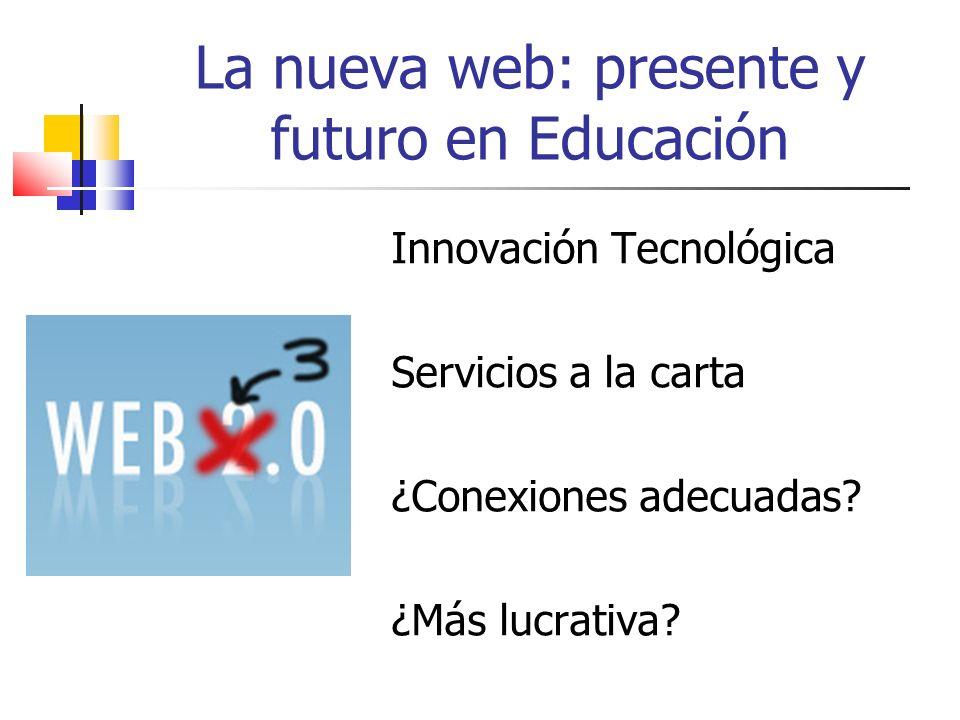 La nueva web: presente y futuro en Educación Innovación Tecnológica Servicios a la carta ¿Conexiones adecuadas.