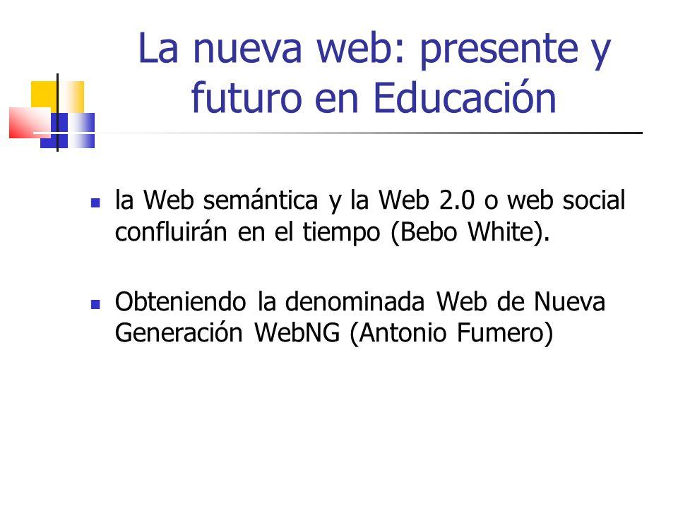 La nueva web: presente y futuro en Educación la Web semántica y la Web 2.0 o web social confluirán en el tiempo (Bebo White).