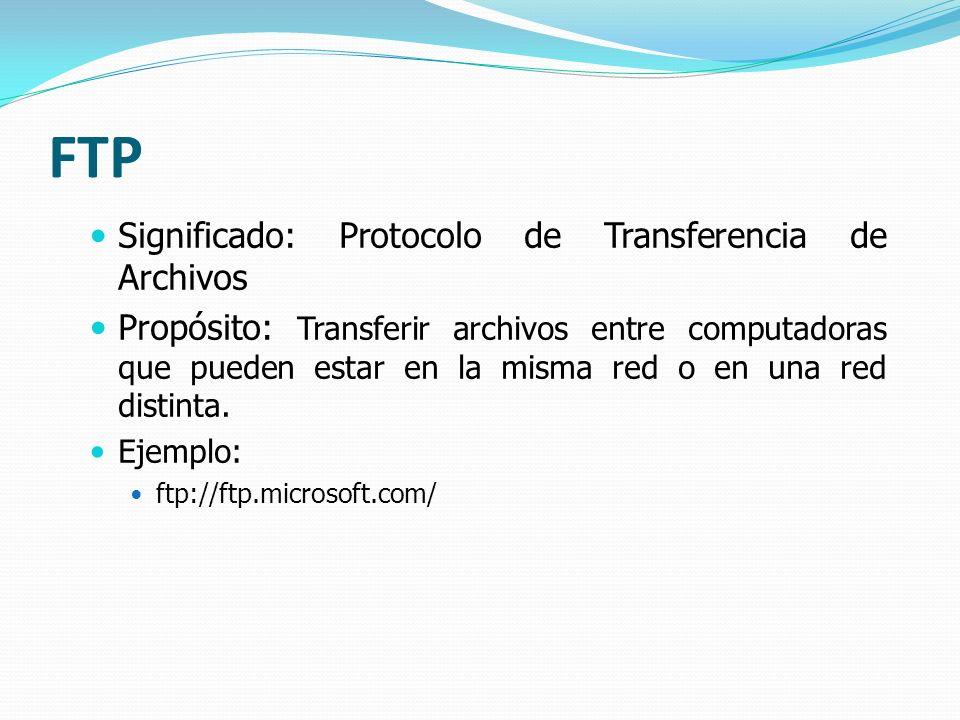 FTP Significado: Protocolo de Transferencia de Archivos Propósito: Transferir archivos entre computadoras que pueden estar en la misma red o en una re