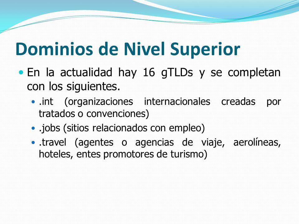 Dominios de Nivel Superior En la actualidad hay 16 gTLDs y se completan con los siguientes..int (organizaciones internacionales creadas por tratados o