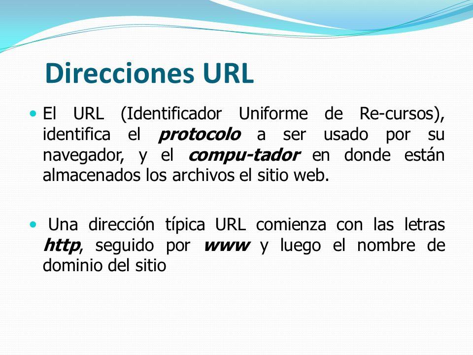 Direcciones URL El URL (Identificador Uniforme de Re-cursos), identifica el protocolo a ser usado por su navegador, y el compu-tador en donde están al