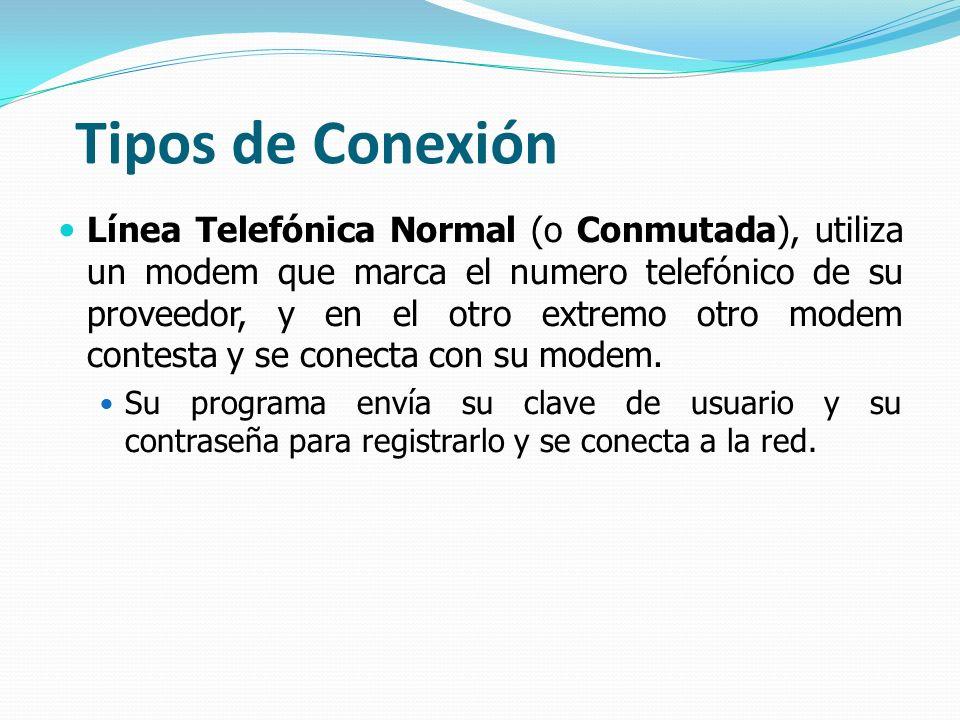 Tipos de Conexión Línea Telefónica Normal (o Conmutada), utiliza un modem que marca el numero telefónico de su proveedor, y en el otro extremo otro mo