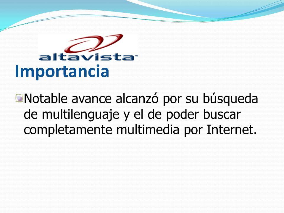 Importancia Notable avance alcanzó por su búsqueda de multilenguaje y el de poder buscar completamente multimedia por Internet.