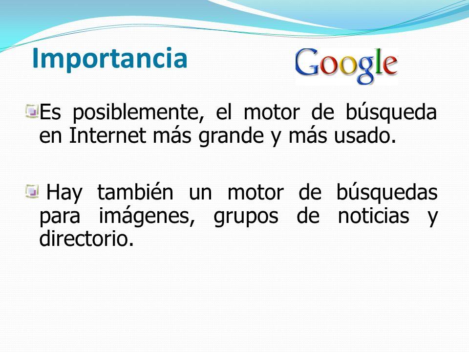 Importancia Es posiblemente, el motor de búsqueda en Internet más grande y más usado. Hay también un motor de búsquedas para imágenes, grupos de notic