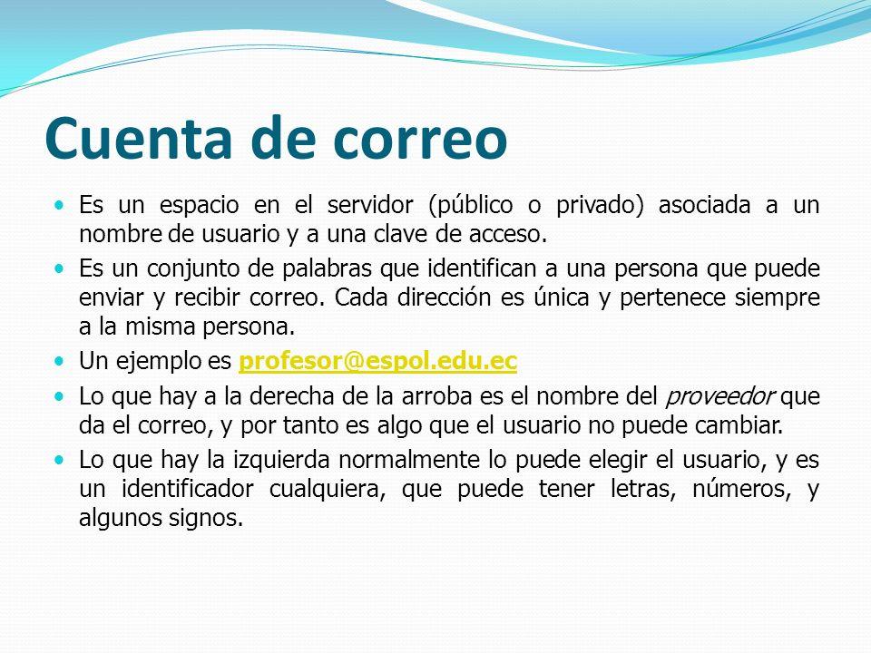 Cuenta de correo Es un espacio en el servidor (público o privado) asociada a un nombre de usuario y a una clave de acceso. Es un conjunto de palabras
