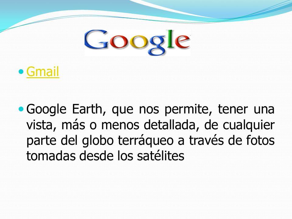 Gmail Google Earth, que nos permite, tener una vista, más o menos detallada, de cualquier parte del globo terráqueo a través de fotos tomadas desde lo