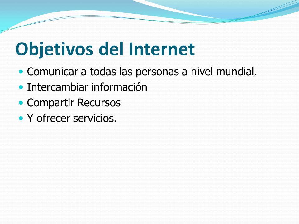 Objetivos del Internet Comunicar a todas las personas a nivel mundial. Intercambiar información Compartir Recursos Y ofrecer servicios.