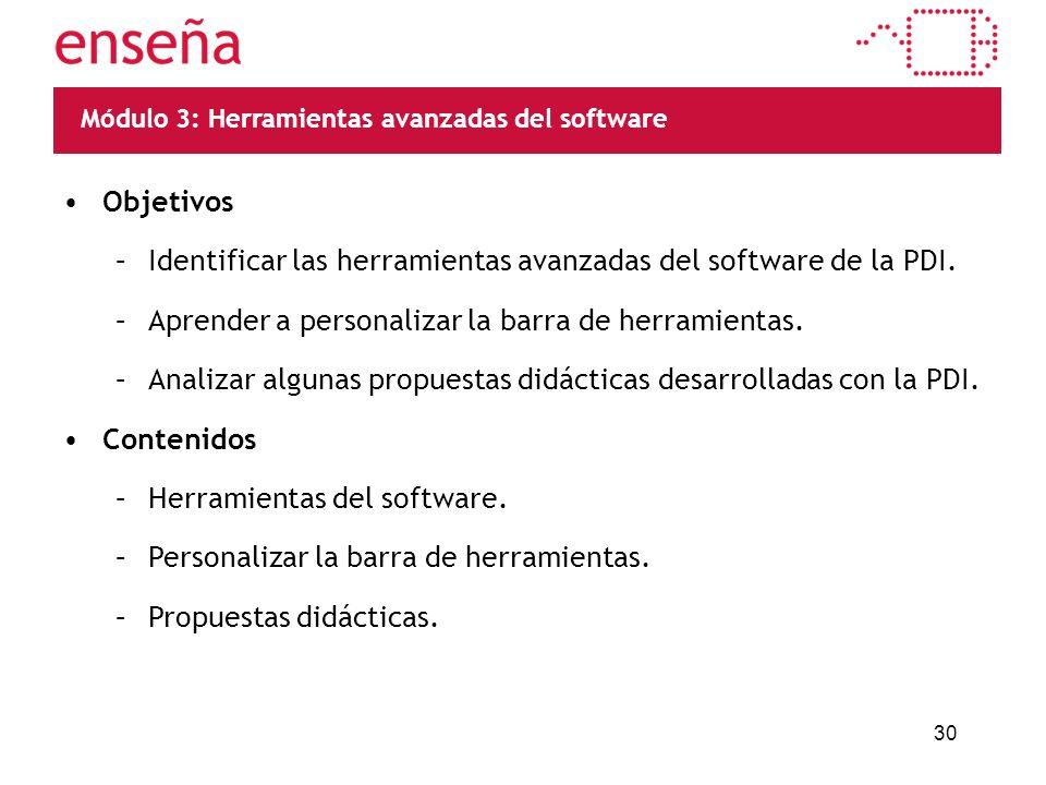 30 Módulo 3: Herramientas avanzadas del software Objetivos –Identificar las herramientas avanzadas del software de la PDI. –Aprender a personalizar la