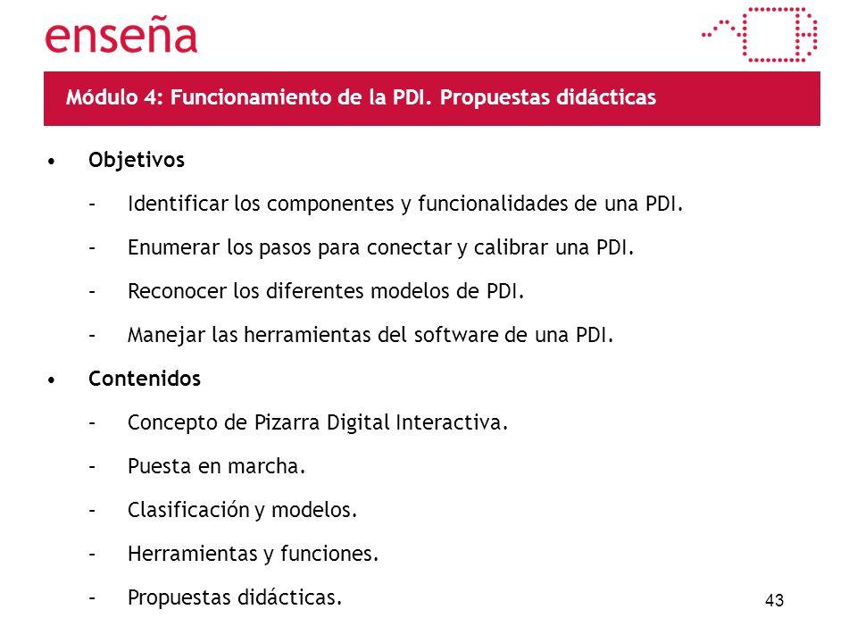 43 Módulo 4: Funcionamiento de la PDI. Propuestas didácticas Objetivos –Identificar los componentes y funcionalidades de una PDI. –Enumerar los pasos
