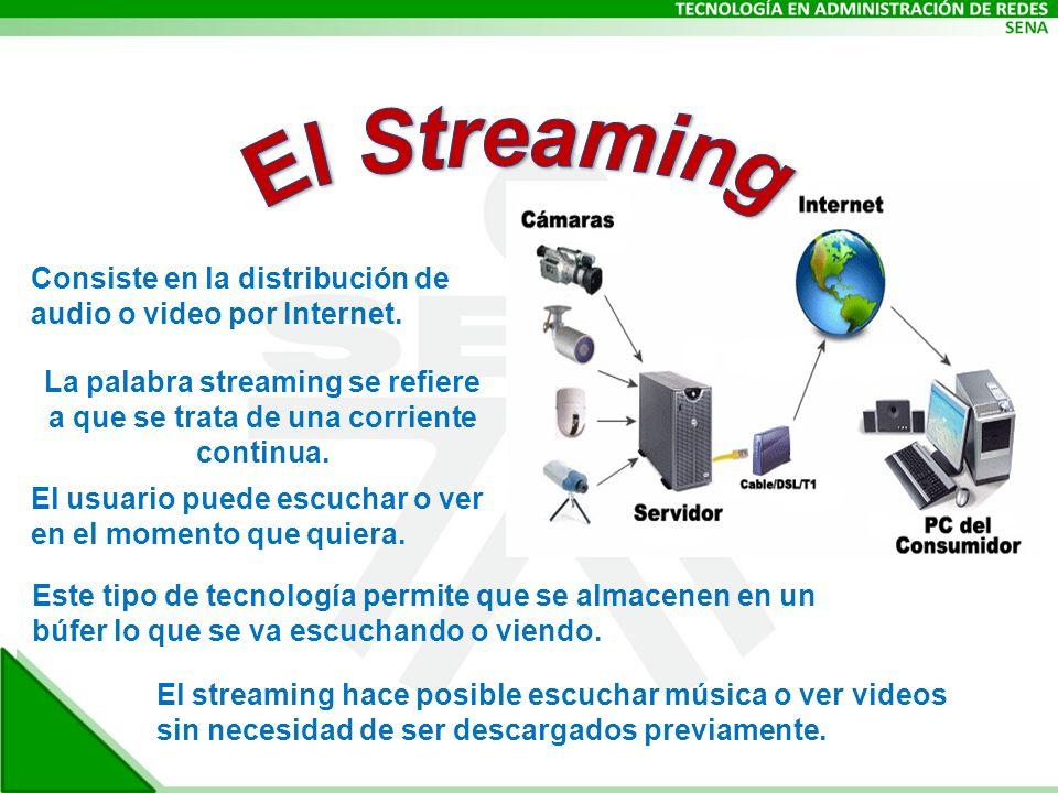 Consiste en la distribución de audio o video por Internet. La palabra streaming se refiere a que se trata de una corriente continua. El usuario puede