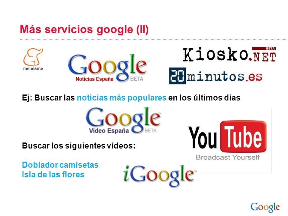 Más servicios google (II) Ej: Buscar las noticias más populares en los últimos días Buscar los siguientes vídeos: Doblador camisetas Isla de las flore