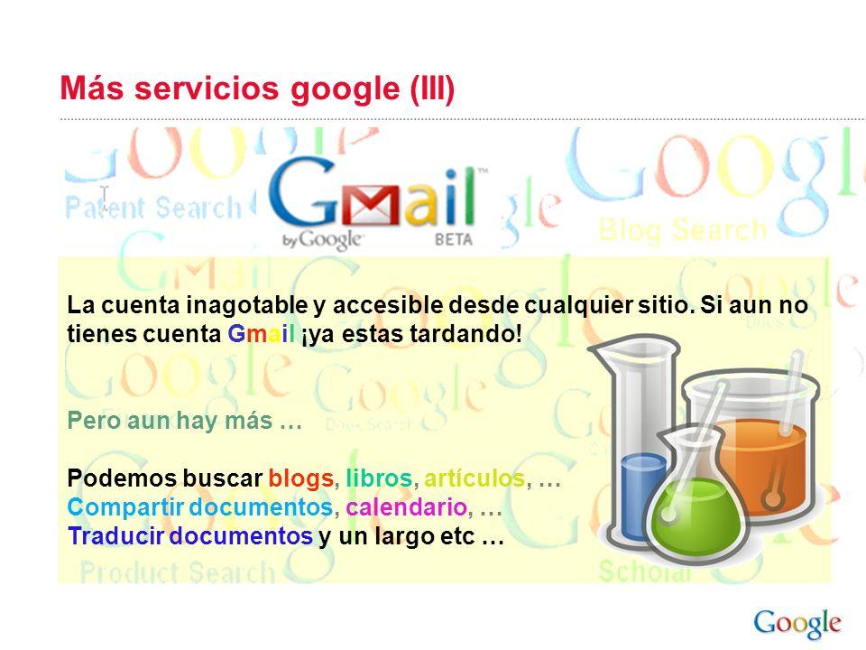 Más servicios google (III) La cuenta inagotable y accesible desde cualquier sitio. Si aun no tienes cuenta Gmail ¡ya estas tardando! Pero aun hay más