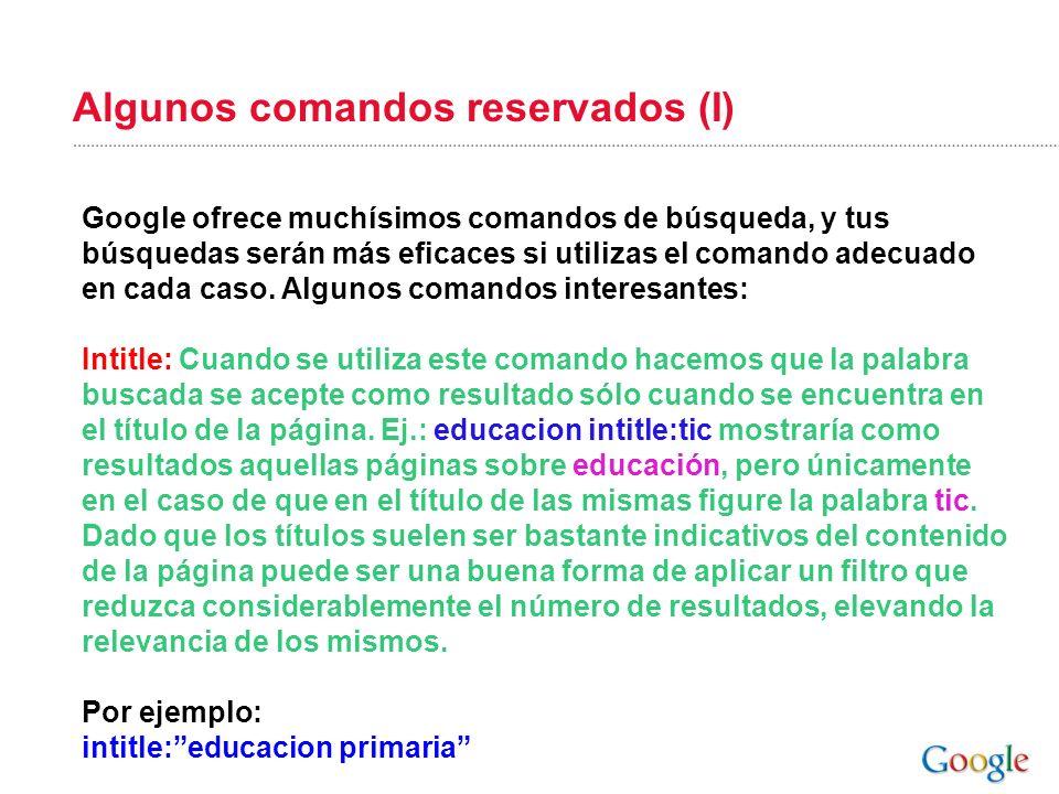 Algunos comandos reservados (I) Google ofrece muchísimos comandos de búsqueda, y tus búsquedas serán más eficaces si utilizas el comando adecuado en c