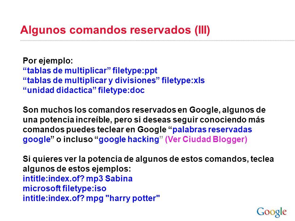 Algunos comandos reservados (III) Por ejemplo: tablas de multiplicar filetype:ppt tablas de multiplicar y divisiones filetype:xls unidad didactica fil