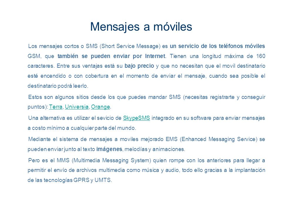 Mensajes a móviles Los mensajes cortos o SMS (Short Service Message) es un servicio de los teléfonos móviles GSM, que también se pueden enviar por Int