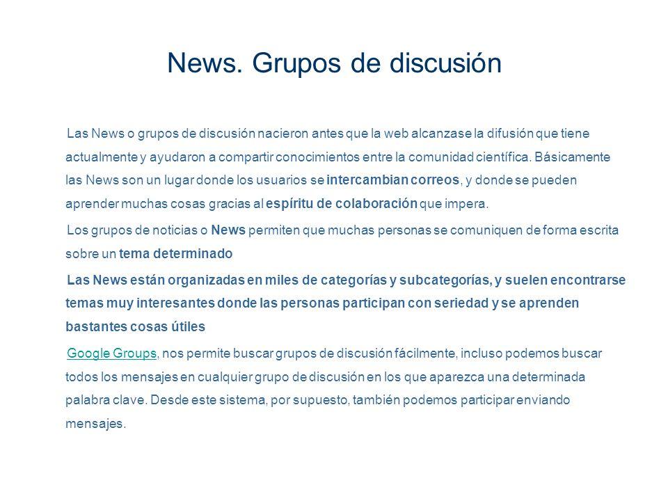 News. Grupos de discusión Las News o grupos de discusión nacieron antes que la web alcanzase la difusión que tiene actualmente y ayudaron a compartir