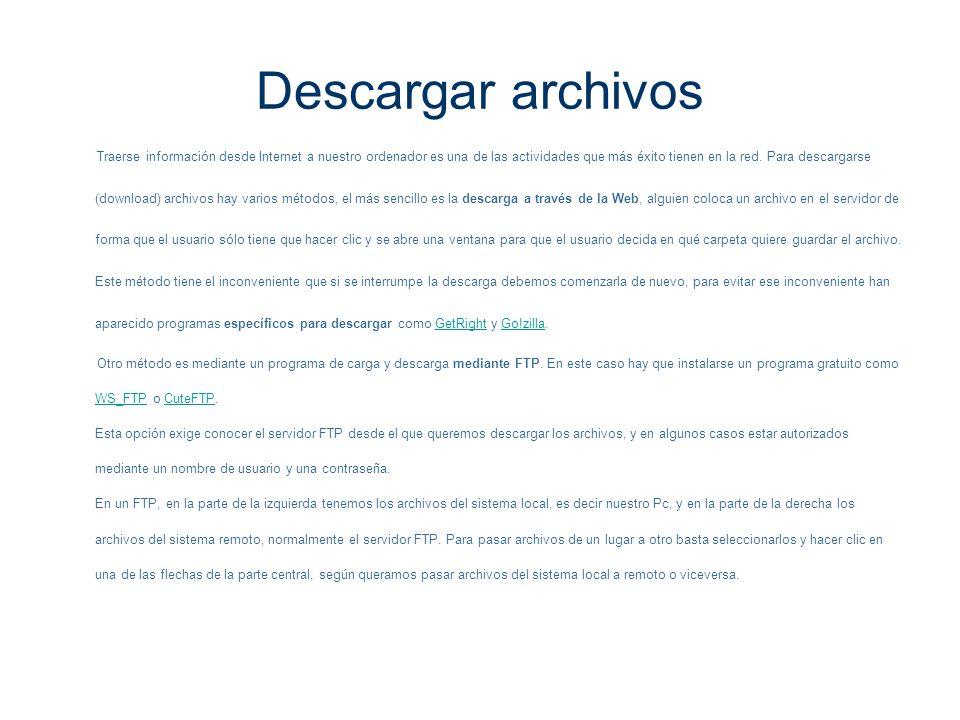 Descargar archivos Traerse información desde Internet a nuestro ordenador es una de las actividades que más éxito tienen en la red. Para descargarse (